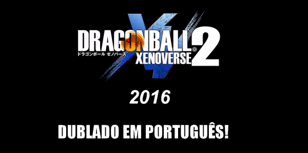 BANDAI NAMCO: Dragon Ball Xenoverse 2 Dublado em Português BR pelos Dubladores Clássicos!