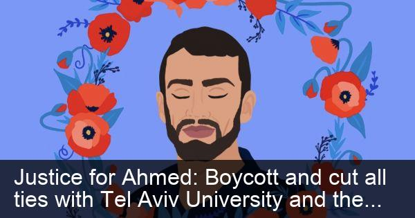 Boycott and cut all ties with Tel Aviv University and the Greenberg Institute until Ahmed and other detained Palestinian bodies are freed, without stipulation, to their families and loved ones for burial.