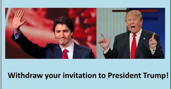Prime Minister Trudeau: Withdraw your invitation to President Donald Trump!