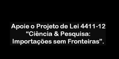 """Apoio ao Projeto de Lei 4411/2012 """"Ciência & Pesquisa: Importações sem Fronteiras""""."""