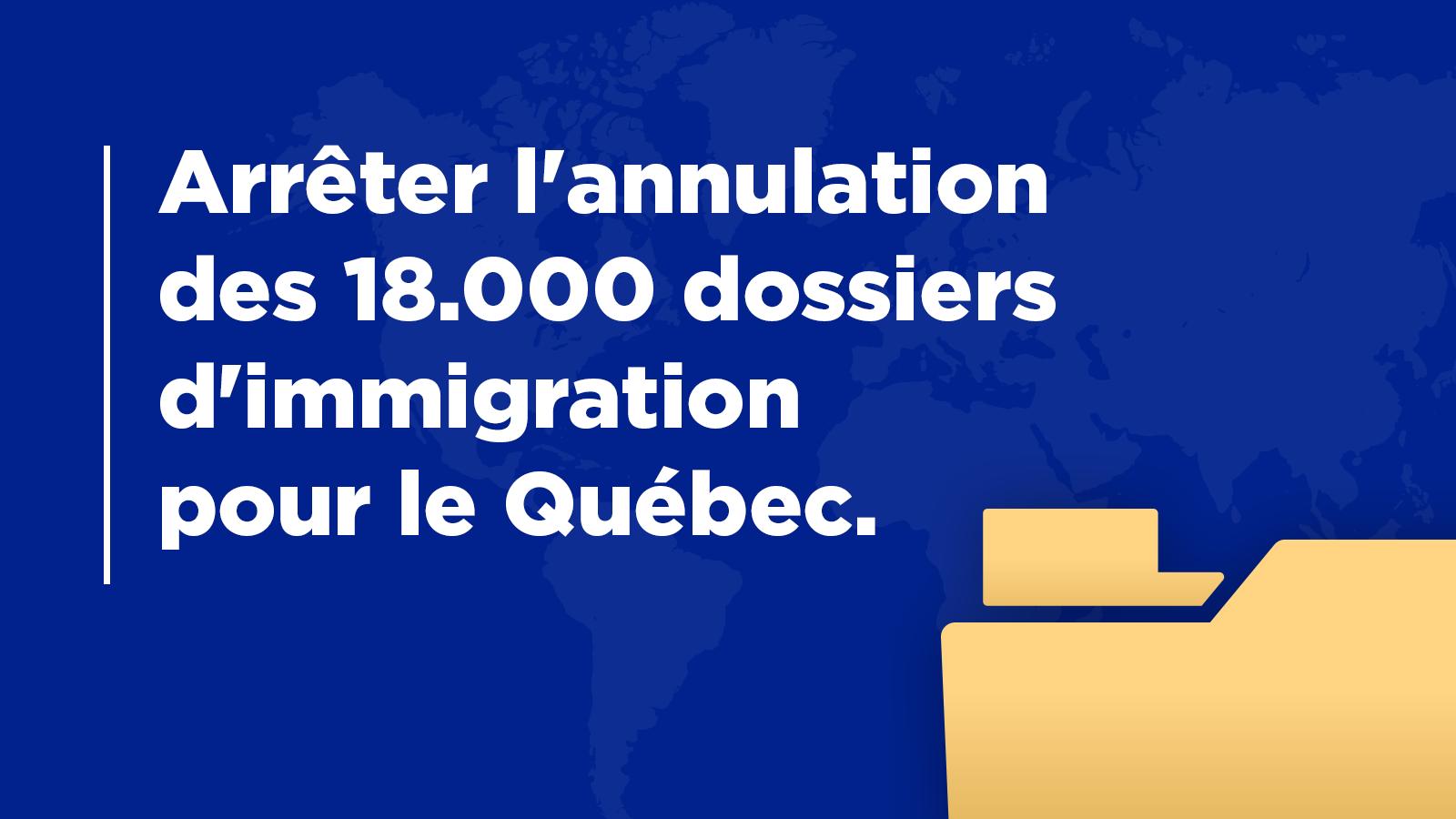 Arrêter l'annulation de l'ensemble de 18.000 dossiers d'immigration pour le Québec.